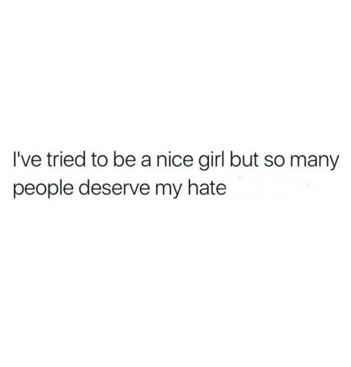 Girl, Nice, and Hate: I've tried to be a nice girl but so many  people deserve my hate
