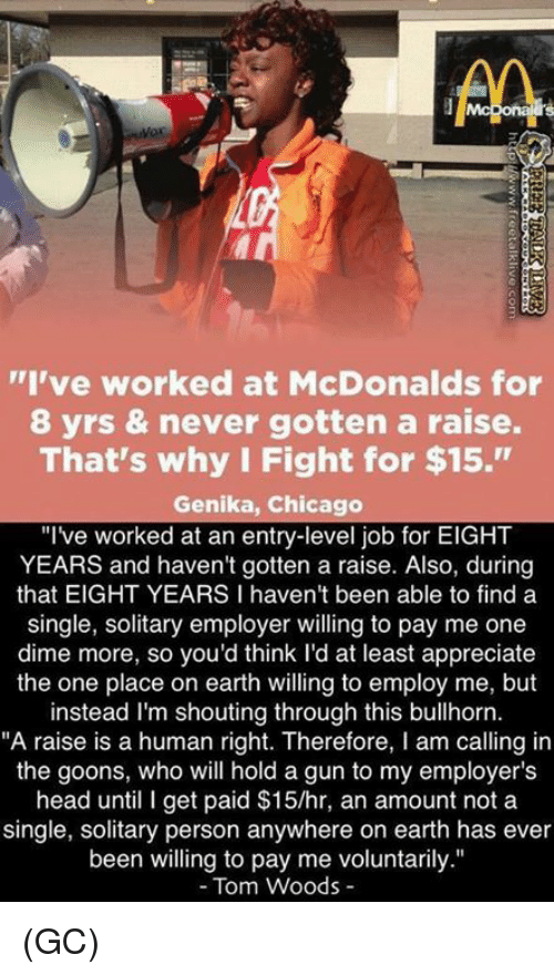 "Chicago, Head, and McDonalds: I've worked at McDonalds for  8 yrs & never gotten a raise.  That's why I Fight for $15.""  Genika, Chicago  ""Ive worked at an entry-level job for EIGHT  YEARS and haven't gotten a raise. Also, during  that EIGHT YEARS I haven't been able to finda  single, solitary employer willing to pay me one  dime more, so you'd think l'd at least appreciate  the one place on earth willing to employ me, but  instead I'm shouting through this bullhorn.  ""A raise is a human right. Therefore, I am calling in  the goons, who will hold a gun to my employer's  head until I get paid $15/hr, an amount not a  single, solitary person anywhere on earth has ever  been willing to pay me voluntarily.""  - Tom Woods - (GC)"