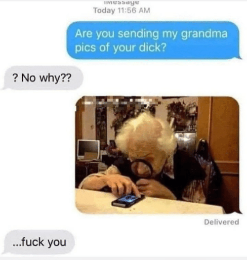 Delivered: IVessage  Today 11:56 AM  Are you sending my grandma  pics of your dick?  ? No why??  Delivered  .fuck you