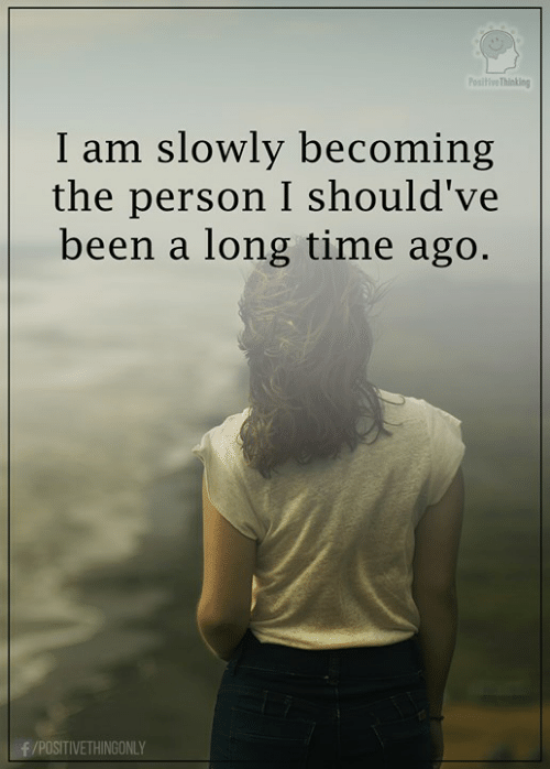 Memes, Time, and Been: iveThinking  I am slowly becoming  the person I should've  been a long time ago  POSITIVETHINGONLY