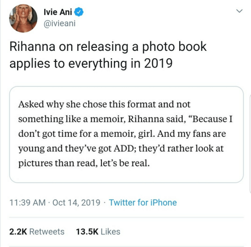 "be real: Ivie Ani  @ivieani  Rihanna on releasing a photo book  applies to everything in 2019  Asked why she chose this format and not  something like a memoir, Rihanna said, ""Because I  don't got time for a memoir, girl. And my fans are  young and they've got ADD; they'd rather look at  pictures than read, let's be real.  11:39 AM · Oct 14, 2019 · Twitter for iPhone  13.5K Likes  2.2K Retweets"