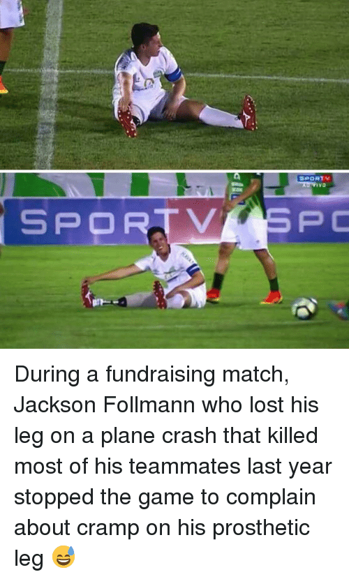 Plane Crash: ivo  SPORTVSPC <p>During a fundraising match, Jackson Follmann who lost his leg on a plane crash that killed most of his teammates last year stopped the game to complain about cramp on his prosthetic leg 😅</p>