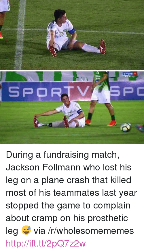 """Plane Crash: ivo  SPORTVSPC <p>During a fundraising match, Jackson Follmann who lost his leg on a plane crash that killed most of his teammates last year stopped the game to complain about cramp on his prosthetic leg 😅 via /r/wholesomememes <a href=""""http://ift.tt/2pQ7z2w"""">http://ift.tt/2pQ7z2w</a></p>"""