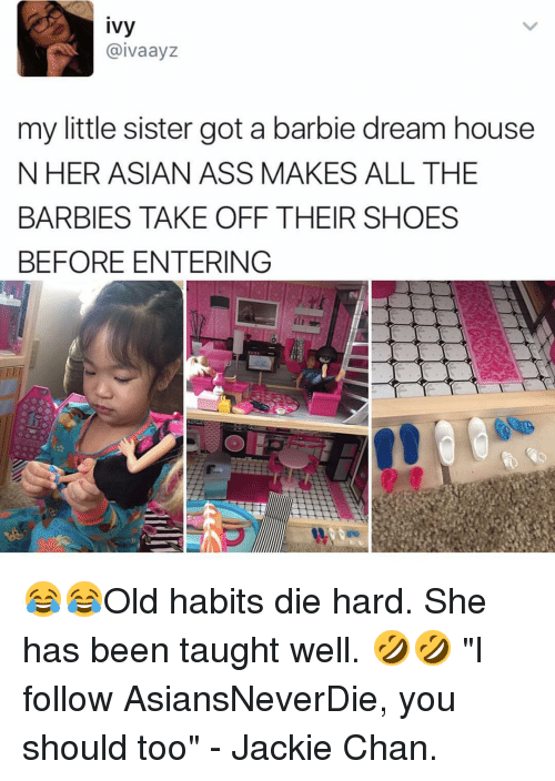 """jacky: ivy  aivaayz  my little sister got a barbie dream house  N HER ASIAN ASS MAKES ALL THE  BARBIES TAKE OFF THEIR SHOES  BEFORE ENTERING 😂😂Old habits die hard. She has been taught well. 🤣🤣 """"I follow AsiansNeverDie, you should too"""" - Jackie Chan."""