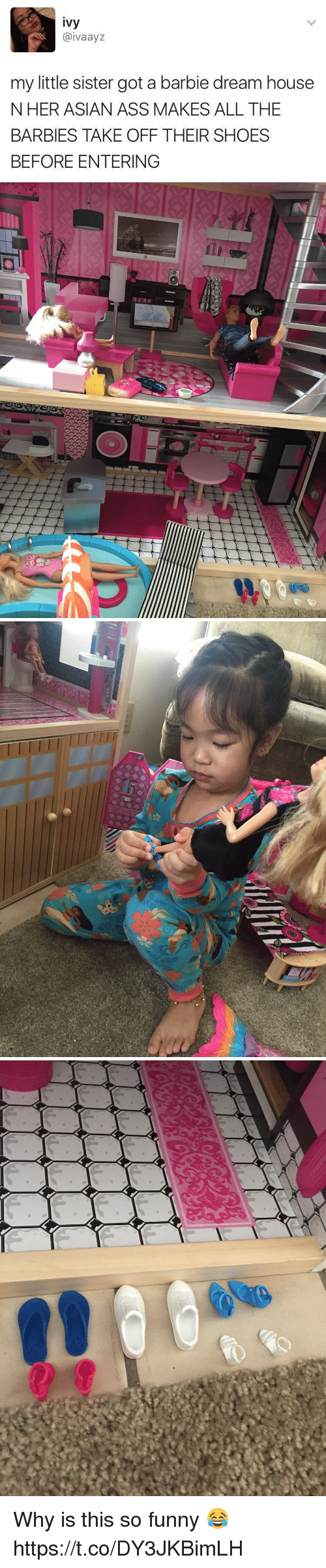 Asian, Ass, and Barbie: ivy  @ivaayz  my little sister got a barbie dream house  NHER ASIAN ASS MAKES ALL THE  BARBIES TAKE OFF THEIR SHOES  BEFORE ENTERING Why is this so funny 😂 https://t.co/DY3JKBimLH