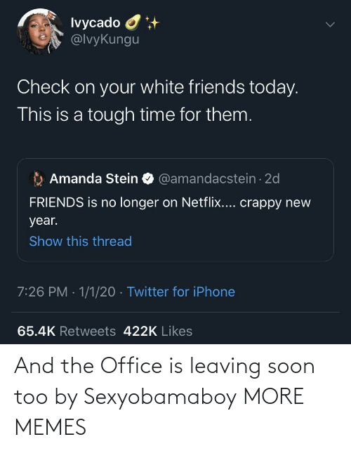 Longer: Ivycado O  @lvyKungu  Check on your white friends today.  This is a tough time for them.  Amanda Stein O @amandacstein - 2d  FRIENDS is no longer on Netflix.... crappy new  year.  Show this thread  7:26 PM · 1/1/20 · Twitter for iPhone  65.4K Retweets 422K Likes And the Office is leaving soon too by Sexyobamaboy MORE MEMES