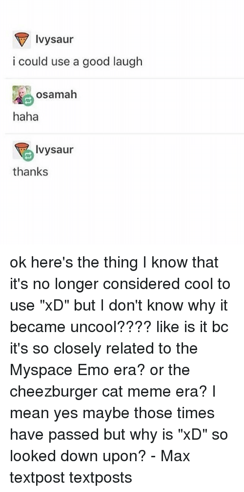 """emos: Ivysaur  i could use a good laugh  osamah  haha  Ivysaur  thanks ok here's the thing I know that it's no longer considered cool to use """"xD"""" but I don't know why it became uncool???? like is it bc it's so closely related to the Myspace Emo era? or the cheezburger cat meme era? I mean yes maybe those times have passed but why is """"xD"""" so looked down upon? - Max textpost textposts"""