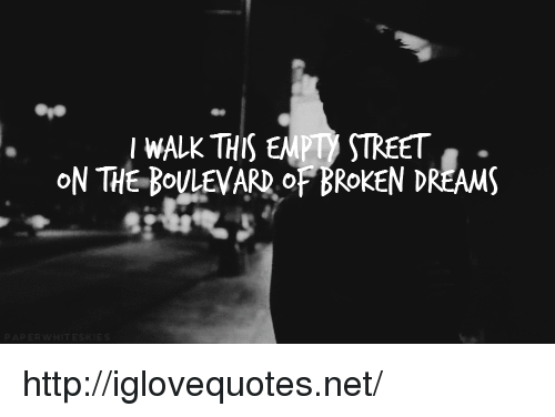 boulevard: IWALK THIS EMPTy STREET  ON THE BOULEVARD OF BROKEN DREAMS http://iglovequotes.net/
