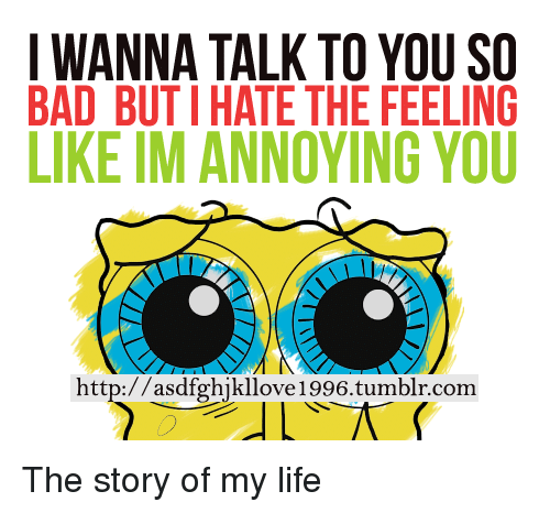 the story of my life: IWANNA TALK TO YOU SO  BAD BUTI HATE THE FEELING  IKE IM ANNOYING YOU  http://asdfghjkllove1996.tumblr.com <p>The story of my life</p>