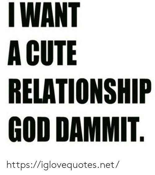 Cute, God, and Net: IWANT  A CUTE  RELATIONSHIP  GOD DAMMIT. https://iglovequotes.net/