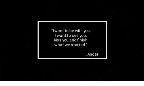 "kiss you: ""Iwant to be with you.  Iwant to see you.  Kiss you and finish  what we started.""  Ander"