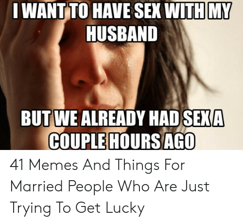I Want Sex Meme: IWANT TO HAVE SEX WITH MY  HUSBAND  BUTWE ALREADY HAD SEXA  HOURS AGO  COUPLE 41 Memes And Things For Married People Who Are Just Trying To Get Lucky