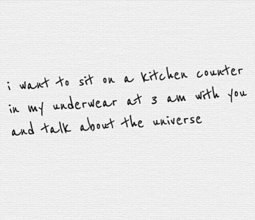 Tal, You, and Kitchen: iwant to sit on a Kitchen counter  in w uuderwear at 3 am wrh you  and tal about the uAiverse