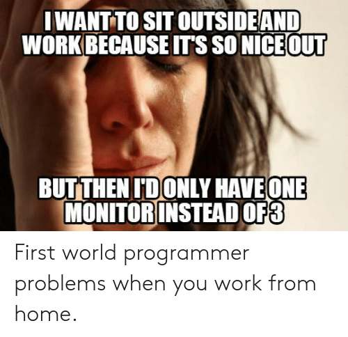 monitor: IWANT TO SIT OUTSIDEAND  WORK BECAUSE IT'S SO NICE OUT  BUTTHEN IDONLY HAVEONE  MONITOR INSTEAD OF3 First world programmer problems when you work from home.