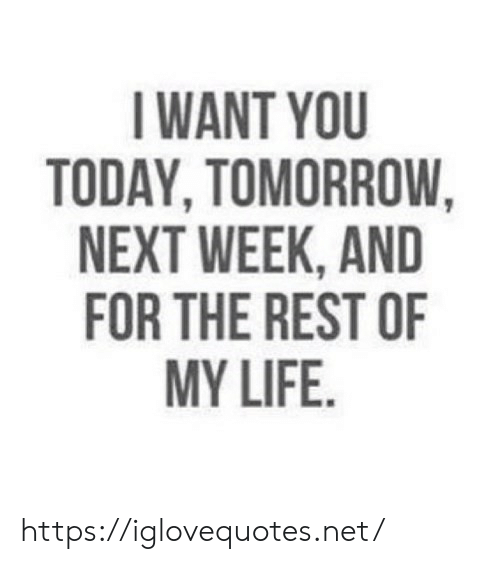 Life, Today, and Tomorrow: IWANT YOU  TODAY, TOMORROW,  NEXT WEEK, AND  FOR THE REST OF  MY LIFE https://iglovequotes.net/