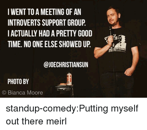 Standup: IWENT TO A MEETING OF AN  INTROVERTS SUPPORT GROUP,  IACTUALLY HAD A PRETTY GOOD  TIME. NO ONE ELSE SHOWED UP.  @JOECHRISTIANSUN  PHOTO BY  © Bianca Moore standup-comedy:Putting myself out there meirl