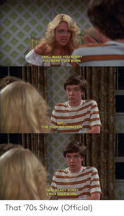Memes, Sorry, and That 70s Show: IWILL MAKE YOU SORRY  YOU WERE EVER BORN  WELL  FOR YOURINFORMATION  I'M ALREADY SORR  I WAS EVER BORN That '70s Show (Official)