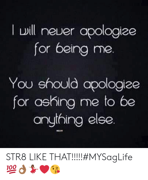 You, For, and Like: Iwill neuer apologize  for being me.  You ehould apologize  for ashing me to be  anything elee. STR8 LIKE THAT!!!!!#MYSagLife💯👌🏾💃🏾❤😘
