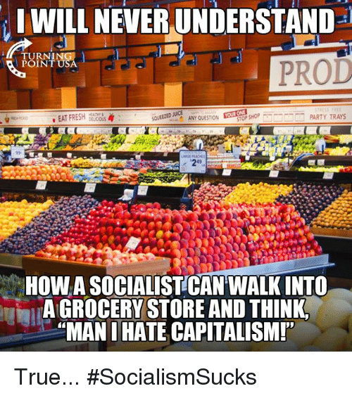 Any Question: IWILL NEVER UNDERSTAND  TURN!  POINT  PROD  . EAT FRESH DELCO  or SHOP  PARTY TRAYS  ANY QUESTION  HOW A SOCIALISTCAN WALK INTO  A GROCERY STORE AND THINK  MAN I HATE CAPITALISM! True... #SocialismSucks