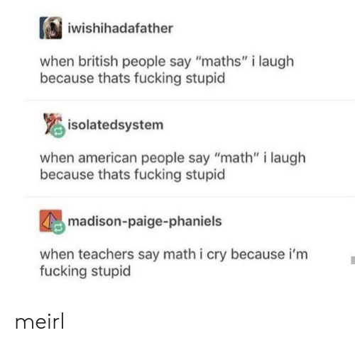 "i cry: iwishihadafather  british people say ""maths"" i laugh  because thats fucking stupid  isolatedsystem  when american people say ""math"" i laugh  because thats fucking stupid  madison-paige-phaniels  when teachers say math i cry because i'm  fucking stupid meirl"