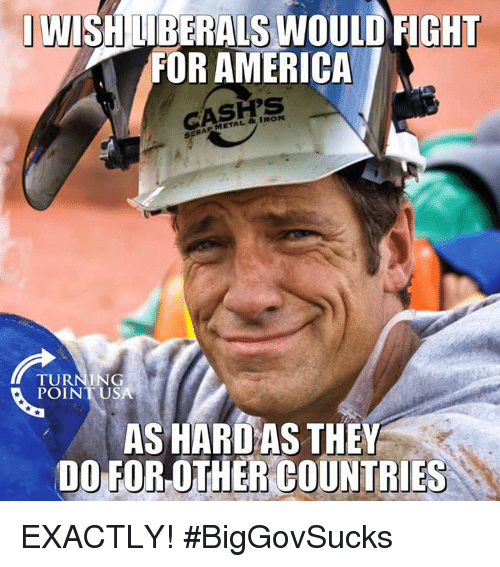 America, Memes, and Metal: IWISHILİBERALS WOULD FIGHT  FOR AMERICA  METAL & IRON  RA  TURNING  POINT USA  AS HARD AS THEY  DO FOR OTHER COUNTRIES EXACTLY! #BigGovSucks
