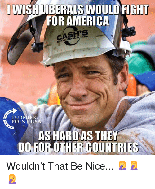 America, Memes, and Metal: IWISHNBERALS WOULD FIGHT  FOR AMERICA  METAL & IRON  TURNING  POINTUS  AS HARD AS THEY  DO FOR OTHER COUNTRIES Wouldn't That Be Nice... 🤦♀️🤦♀️🤦♀️