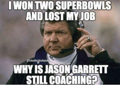 superbowls: IWON TWO SUPERBOWLS  AND LOST MY JOB  WHY IS JASON GARRETT  STILL COACHING?