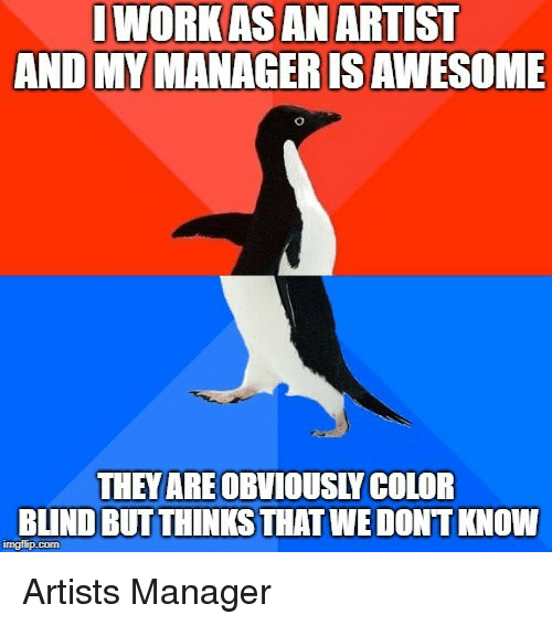 color blind: IWORK AS AN ARTIST  AND MY MANAGERISAWESOME  THEYAREOBVIOUSLY COLOR  BLIND BUTTHINKS THAT WE DONT KNOW  imgflip.com Artists Manager