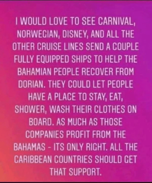 Cruise: IWOULD LOVE TO SEE CARNIVAL  NORWECIAN, DISNEY, AND ALL THE  OTHER CRUISE LINES SEND A COUPLE  FULLY EQUIPPED SHIPS TO HELP THE  BAHAMIAN PEOPLE RECOVER FROM  DORIAN. THEY COULD LET PEOPLE  HAVE A PLACE TO STAY, EAT,  SHOWER, WASH THEIR CLOTHES ON  BOARD. AS MUCH AS THOSE  COMPANIES PROFIT FROM THE  BAHAMAS-ITS ONLY RIGHT. ALL THE  CARIBBEAN COUNTRIES SHOULD CET  THAT SUPPORT.