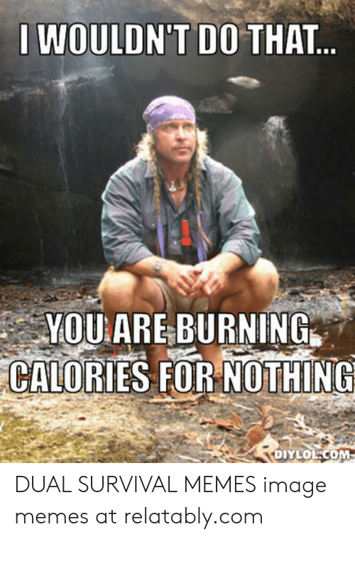 dual survival: IWOULDN'T DO THAT...  YOUARE BURNING  CALORIES FOR NOTHING  Φυνιοομ- DUAL SURVIVAL MEMES image memes at relatably.com