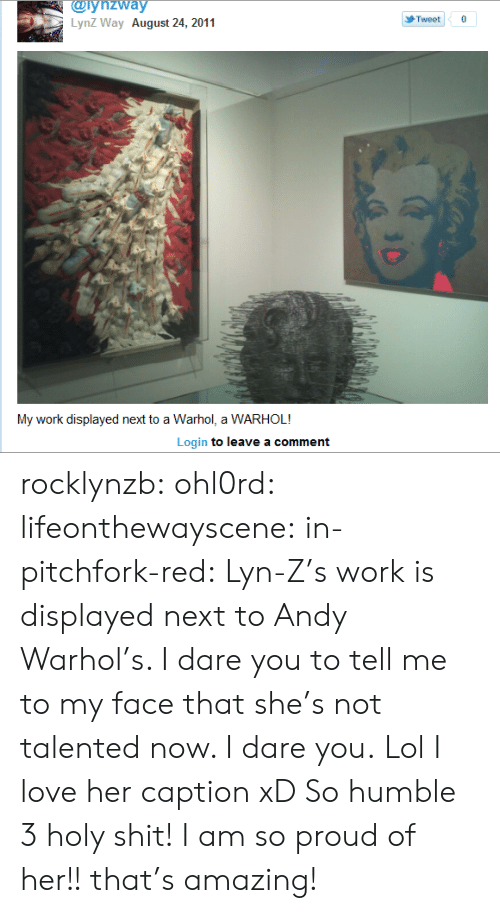 Andy Warhol: @iynzway  LynZ Way August 24, 2011  Tweet  My work displayed next to a Warhol, a WARHOL!  Login to leave a comment rocklynzb:  ohl0rd:  lifeonthewayscene:  in-pitchfork-red:  Lyn-Z's work is displayed next to Andy Warhol's. I dare you to tell me to my face that she's not talented now. I dare you.  Lol I love her caption xD So humble 3  holy shit! I am so proud of her!! that's amazing!