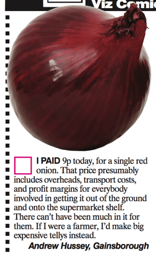 Memes, Onion, and 🤖: iz CF 'mic  I PAID 9p today, for a single red  onion. That price presumably  E includes overheads, transport costs,  and profit margins for  everybody  d in getting it out of the ground  and onto the supermarket shelf.  There can't have been much in it for  them. If I were a farmer, I'd make big  expensive tellys instead.  Andrew Hussey, Gainsborough