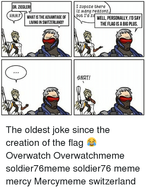creationism: IZUpoze there  DR. ZIEGLER!  iz Many reazonz  WHAT IS THE ADVANTAGE OF  but I'd z  HMM?  WELL, PERSONALLY ID SAY  LIVING IN SWITZERLAND?  THE FLAG ISA BIG PLUS.  SNRT! The oldest joke since the creation of the flag 😂 Overwatch Overwatchmeme soldier76meme soldier76 meme mercy Mercymeme switzerland