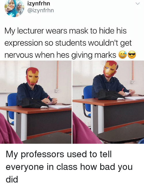 Bad, Memes, and Mask: izynfrhn  @izynfrhn  My lecturer wears mask to hide his  expression so students wouldn't get  nervous when hes giving marks My professors used to tell everyone in class how bad you did