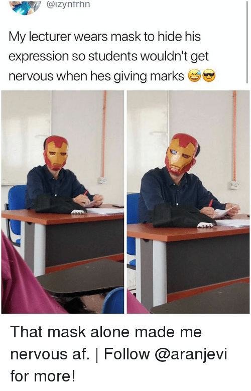 Af, Being Alone, and Memes: . @IZyntrhn  My lecturer wears mask to hide his  expression so students wouldn't get  nervous when hes giving marks That mask alone made me nervous af. | Follow @aranjevi for more!