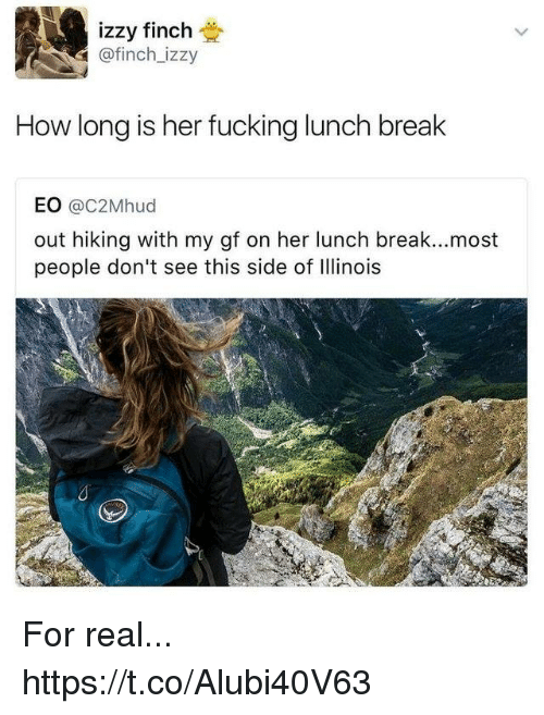 Illinois: izzy finch  @finch_izzy  How long is her fucking lunch break  EO @C2Mhud  out hiking with my gf on her lunch break...most  people don't see this side of Illinois For real... https://t.co/Alubi40V63