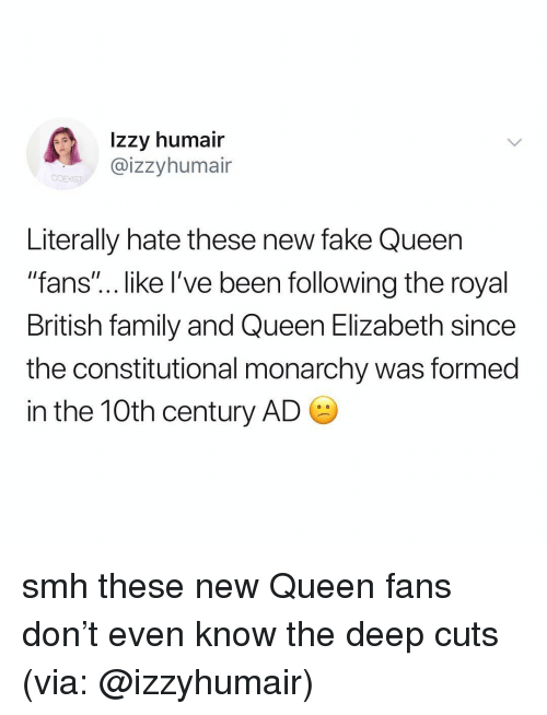 "Fake, Family, and Queen Elizabeth: Izzy humair  @izzyhumair  Literally hate these new fake Queen  ""fans""... like I've been following the royal  British family and Queen Elizabeth since  the constitutional monarchy was formed  in the 10th century AD smh these new Queen fans don't even know the deep cuts (via: @izzyhumair)"