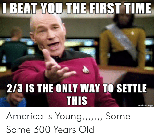 America, Imgur, and Time: J BEAT YOU THE FIRST TIME  2/3 IS THE ONLY WAY TO SETTLE  THIS  made on imgur America Is Young,,,,,,, Some Some 300 Years Old