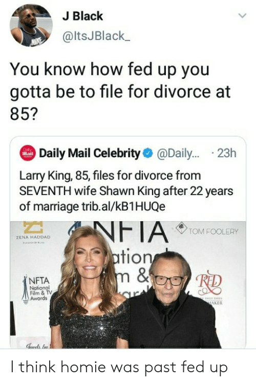 Homie, Larry King, and Marriage: J Black  @ltsJBlack  You know how fed up you  gotta be to file for divorce at  85?  Daily Mail Celebrity@Dail... .23h  Dol  Mail  Larry King, 85, files for divorce from  SEVENTH wife Shawn King after 22 years  of marriage trib.al/kB1HUQe  NFTA  ation  m &  TOM FOOLERY  ZENA HADDAD  NFTA  Notional  Film & TV  Awards  ww  MAKER I think homie was past fed up