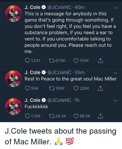 J. Cole, Mac Miller, and Game: J. Cole @JColeNC 40m  This is a message for anybody in this  game that's going through something. If  you don't feel right, if you feel you have a  substance problem, if you need a ear to  vent to. If you uncomfortable talking to  people around you. Please reach out to  me  J. Cole @JColeNC 55m  Rest In Peace to the great soul Mac Miller  584  106K 226K  J. Cole @JColeNC 1h  Fuckkkkkk  1,106 34.5K  98.5K J.Cole tweets about the passing of Mac Miller.  🙏 💯