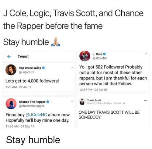 willis: J Cole, Logic, Travis Scott, and Chance  the Rapper before the fame  Stay humbleJ  J. Cole  @JColeNC  Tweet  Yo l got 502 Followers! Probably  Rap Bruce Willis  @Logic301  not a lot for most of these other  rappers, but I am thankful for each  person who hit that Follow  12:37 PM 03 Apr 09  Lets get to 4,000 followers!  1:20 AM 20 Jul 11  Chance The Rappere  @chancetherapper  Travis Scott  March 6, 2011 at 11:36pm-Twitter  ONE DAY TRAVIS SCOTT WILL BE  SOMEBODY  Finna buy @JColeNC album now  Hopefully he'll buy mine one day  11:36 AM 29 Sep 11 Stay humble