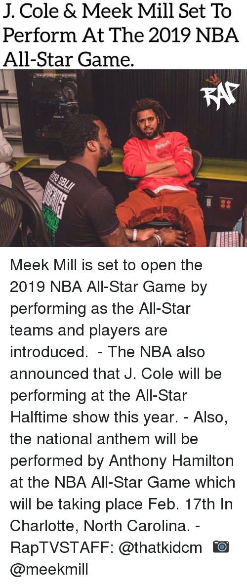 Meek Mill: J. Cole & Meek Mill Set To  Perform At The 2019 NBA  All-Star Game. Meek Mill is set to open the 2019 NBA All-Star Game by performing as the All-Star teams and players are introduced. ⁣ -⁣ The NBA also announced that J. Cole will be performing at the All-Star Halftime show this year.⁣ -⁣ Also, the national anthem will be performed by Anthony Hamilton at the NBA All-Star Game which will be taking place Feb. 17th In Charlotte, North Carolina.⁣ -⁣ RapTVSTAFF: @thatkidcm⁣ 📷 @meekmill⁣