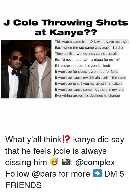 Diss: J Cole Throwing Shots  at Kanye??  This watch came from Drizzy, he gave me a gift  Back when the rap game was prayin' I'd diss  They act like two legends cannot coexist  But I'd never beef with a nigga for nothin  If I smoke a rapper, it's gon' be legit  It won't be for clout, it won't be for fame  It won't be 'cause my shit ain't sellin' the same  It won't be to sell you my latest lil' sneakers  It won't be 'cause some nigga slid in my lane  Everything grows, it's destined to change  es What y'all think⁉️ kanye did say that he feels jcole is always dissing him 😅 📸: @complex Follow @bars for more ➡️ DM 5 FRIENDS
