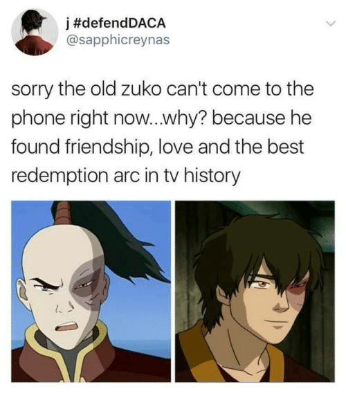 Love, Phone, and Sorry: j #defendDACA  @sapphicreynas  sorry the old zuko can't come to the  phone right now...why? because he  found friendship, love and the best  redemption arc in tv history