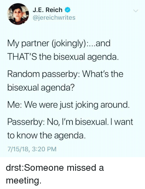 Tumblr, Blog, and Http: J.E. Reich  @jereichwrites  My partner (jokingly). .and  THAT'S the bisexual agenda  Random passerby: What's the  bisexual agenda?  Me: We were just joking around  Passerby: No, I'm bisexual. I want  to know the agenda  7/15/18, 3:20 PM drst:Someone missed a meeting.