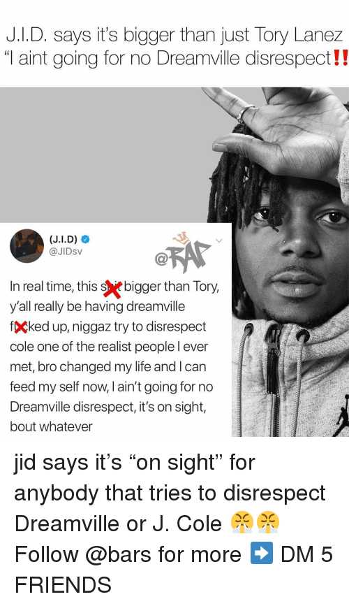 """Friends, J. Cole, and Life: J.I.D. says it's bigger than just Tory Lanez  """"T aint going for no Dreamville disrespect!  @JIDsV  n real time, this sebigger than Tory  y'all really be having dreamville  fÇked up, niggaz try to disrespect  cole one of the realist peoplel ever  met, bro changed my life and l can  feed my self now, l ain't going for no  Dreamville disrespect, it's on sight,  bout whatever jid says it's """"on sight"""" for anybody that tries to disrespect Dreamville or J. Cole 😤😤 Follow @bars for more ➡️ DM 5 FRIENDS"""
