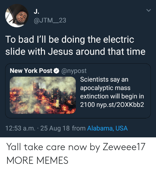 Bad, Dank, and Jesus: J.  @JTM_23  To bad I'll be doing the electric  slide with Jesus around that time  New York Post@nypost  Scientists say an  apocalyptic mass  extinction will begin in  2100 nyp.st/20XKbb2  12:53 a.m. 25 Aug 18 from Alabama, USA Yall take care now by Zeweee17 MORE MEMES