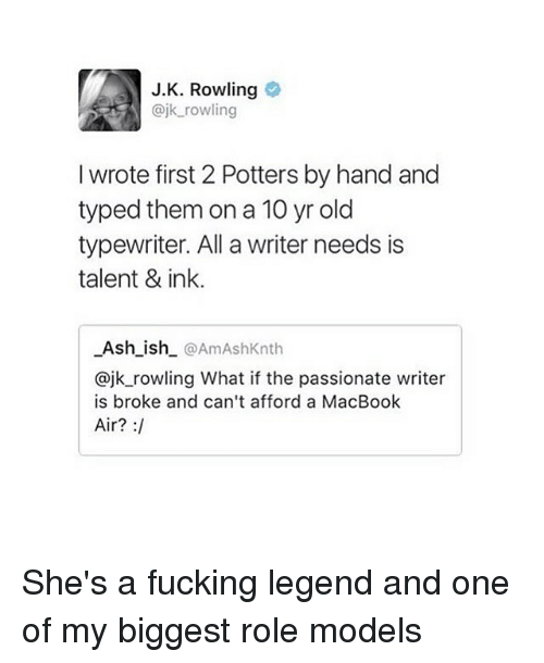 Macbook Air: J.K. Rowling  ajk rowling  I wrote first 2 Potters by hand and  typed them on a 10 yr old  typewriter. All a writer needs is  talent & ink.  Ash_ish @AmAshKnth  @jk_rowling What if the passionate writer  is broke and can't afford a MacBook  Air? : She's a fucking legend and one of my biggest role models