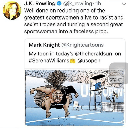 Alive, Memes, and Racist: J.K. Rowling@jk_rowling 1h  Well done on reducing one of the  greatest sportswomen alive to racist and  sexist tropes and turning a second great  sportswoman into a faceless prop.  Mark Knight @Knightcartoons  My toon in today's @theheraldsun orn  #SerenaWilliams..| @usopen