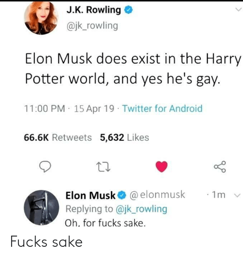 Android, Harry Potter, and Twitter: J.K. Rowling  @jk_rowling  Elon Musk does exist in the Harry  Potter world, and yes he's gay.  11:00 PM 15 Apr 19 Twitter for Android  66.6K Retweets 5,632 Likes  Elon Musk @elonmusk  Replying to @jk_rowling  1m  Oh, for fucks sake. Fucks sake